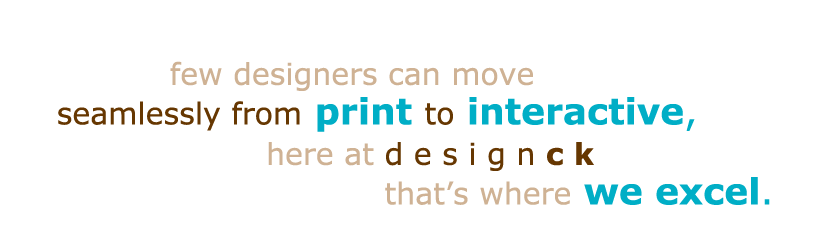 few designers can move seamlessly from print to interactive, here at designck that's where we excel.